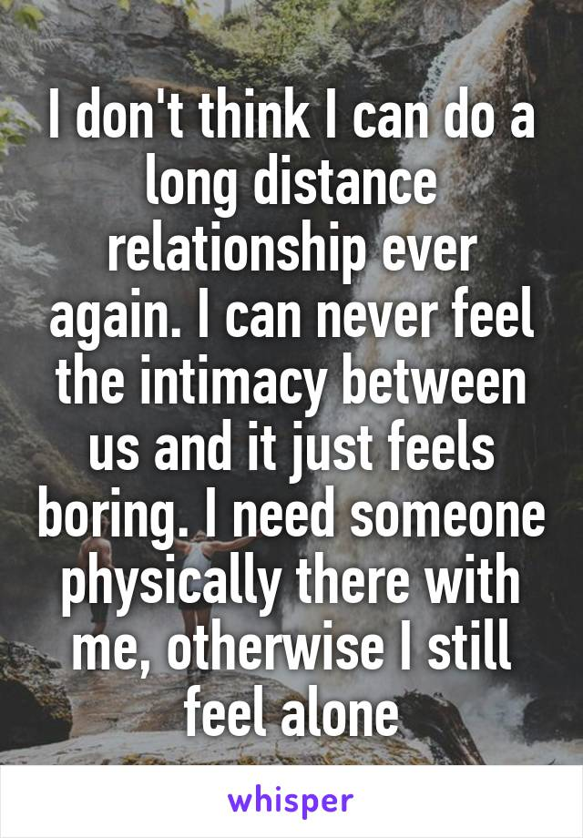 I don't think I can do a long distance relationship ever again. I can never feel the intimacy between us and it just feels boring. I need someone physically there with me, otherwise I still feel alone