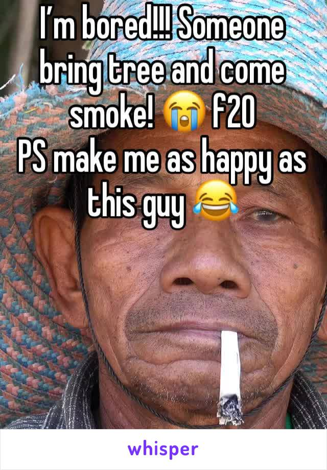 I'm bored!!! Someone bring tree and come smoke! 😭 f20  PS make me as happy as this guy 😂