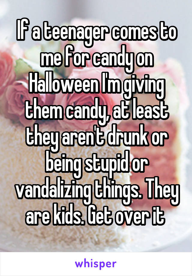 If a teenager comes to me for candy on Halloween I'm giving them candy, at least they aren't drunk or being stupid or vandalizing things. They are kids. Get over it