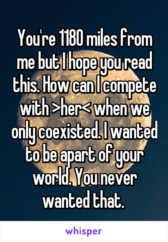 You're 1180 miles from me but I hope you read this. How can I compete with >her< when we only coexisted. I wanted to be apart of your world. You never wanted that.