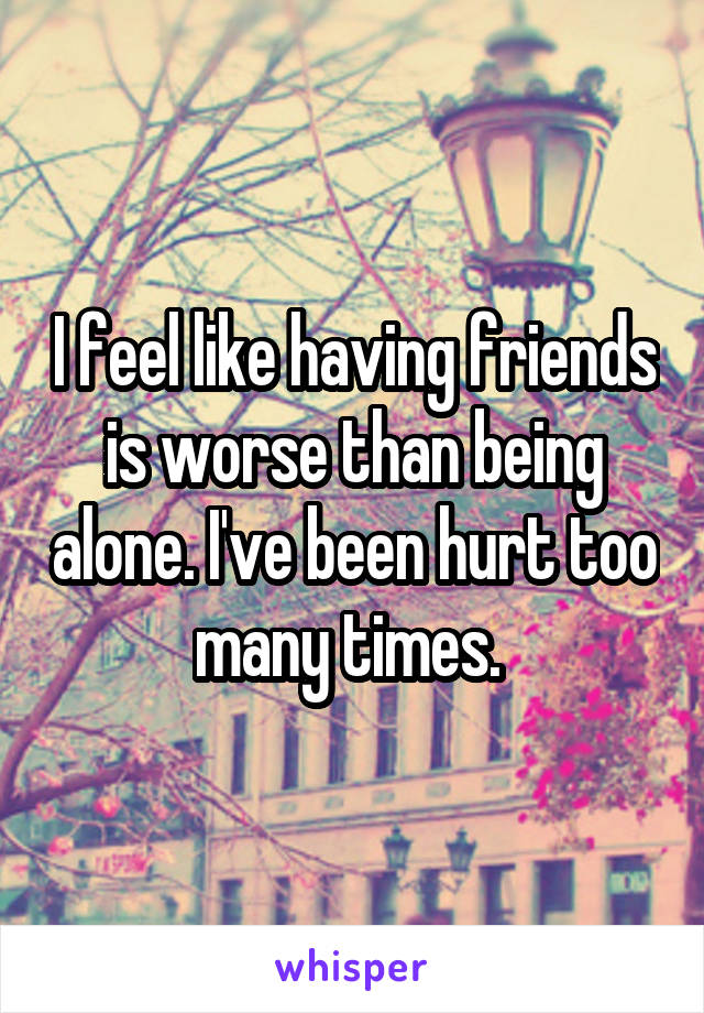 I feel like having friends is worse than being alone. I've been hurt too many times.