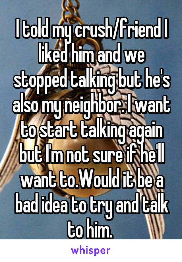 I told my crush/friend I liked him and we stopped talking but he's also my neighbor. I want to start talking again but I'm not sure if he'll want to.Would it be a bad idea to try and talk to him.