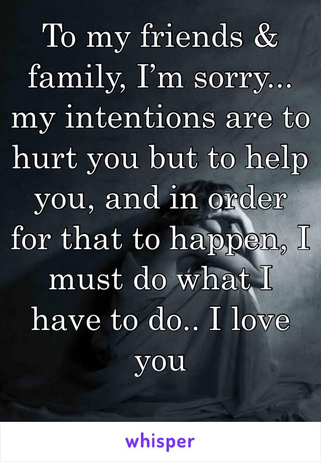 To my friends & family, I'm sorry... my intentions are to hurt you but to help you, and in order for that to happen, I must do what I have to do.. I love you