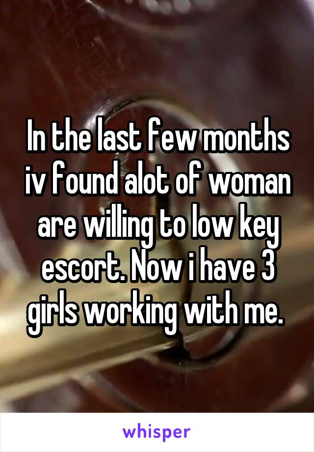In the last few months iv found alot of woman are willing to low key escort. Now i have 3 girls working with me.