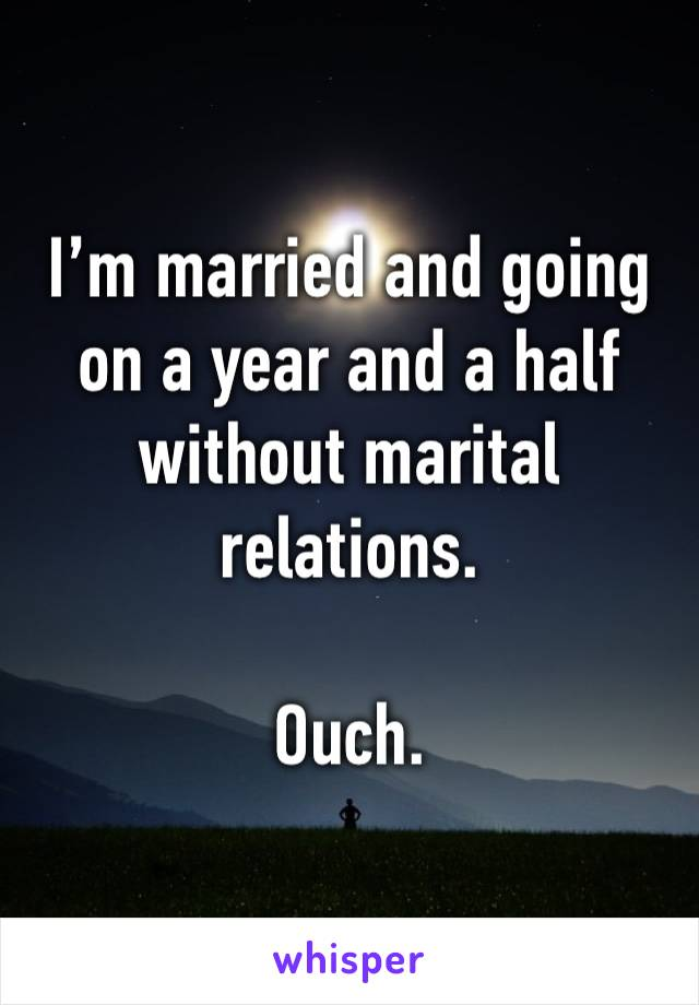 I'm married and going on a year and a half without marital relations.  Ouch.