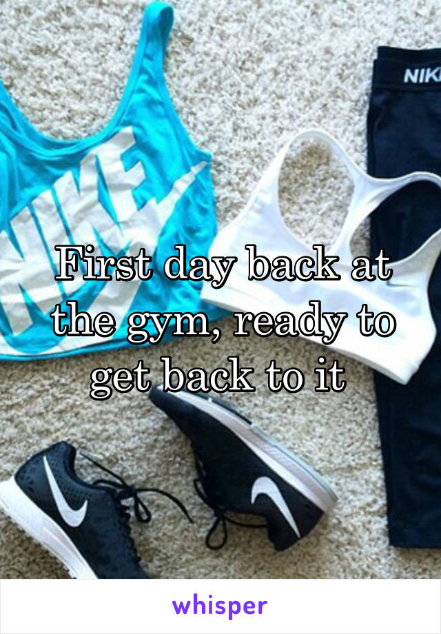 First day back at the gym, ready to get back to it