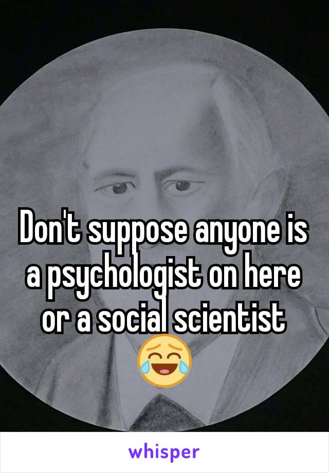 Don't suppose anyone is a psychologist on here or a social scientist 😂