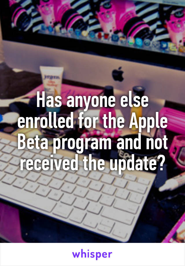 Has anyone else enrolled for the Apple Beta program and not received the update?
