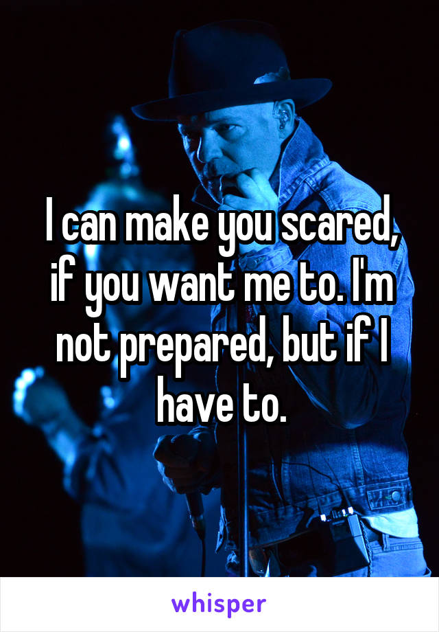 I can make you scared, if you want me to. I'm not prepared, but if I have to.