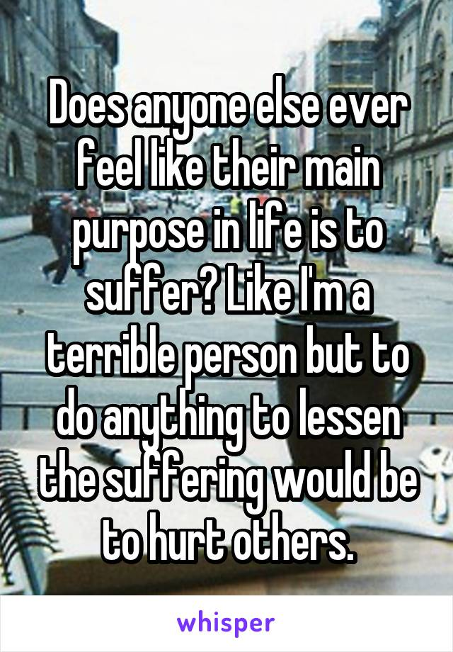 Does anyone else ever feel like their main purpose in life is to suffer? Like I'm a terrible person but to do anything to lessen the suffering would be to hurt others.