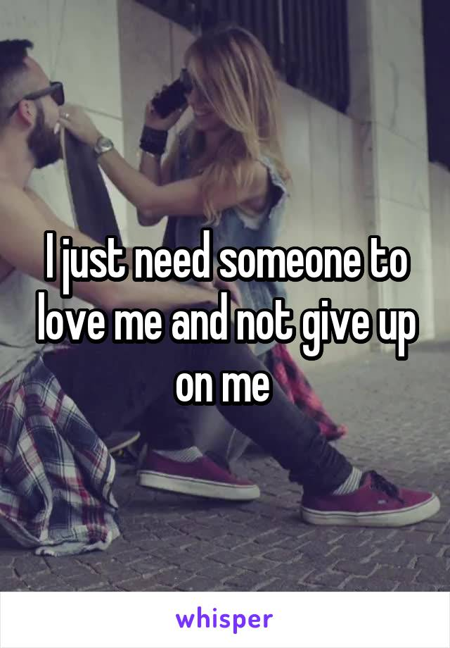 I just need someone to love me and not give up on me