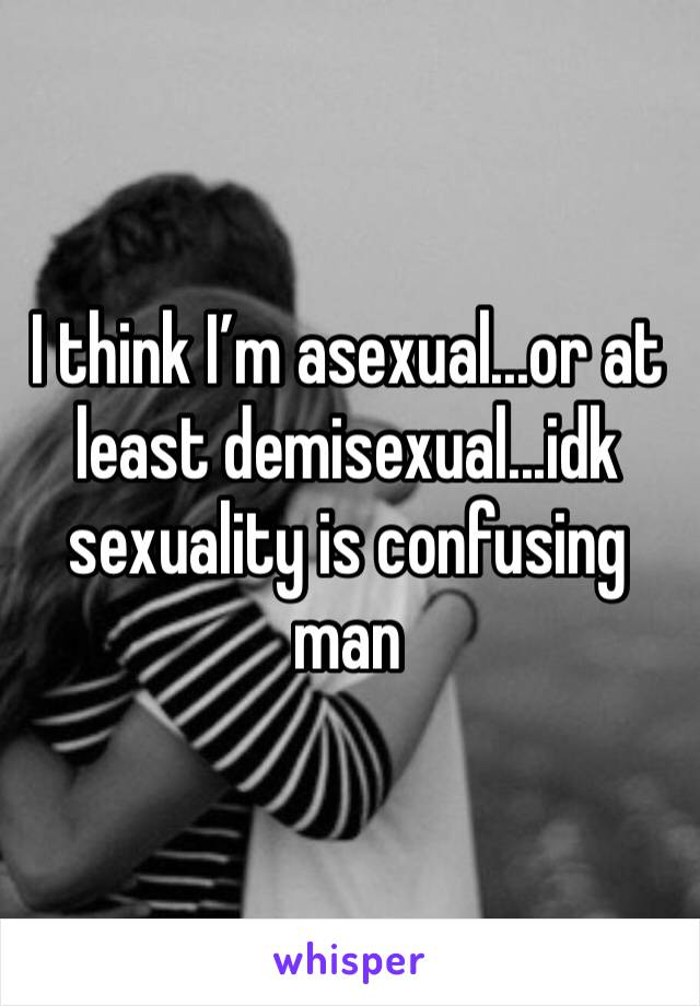 I think I'm asexual...or at least demisexual...idk sexuality is confusing man