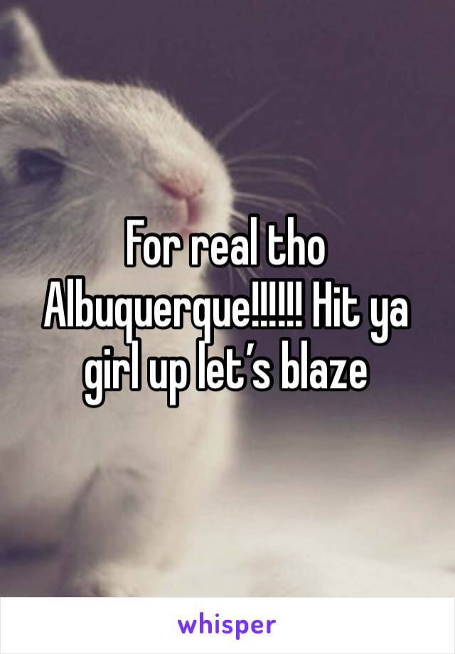 For real tho Albuquerque!!!!!! Hit ya girl up let's blaze