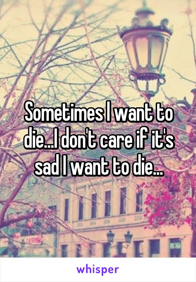 Sometimes I want to die...I don't care if it's sad I want to die...