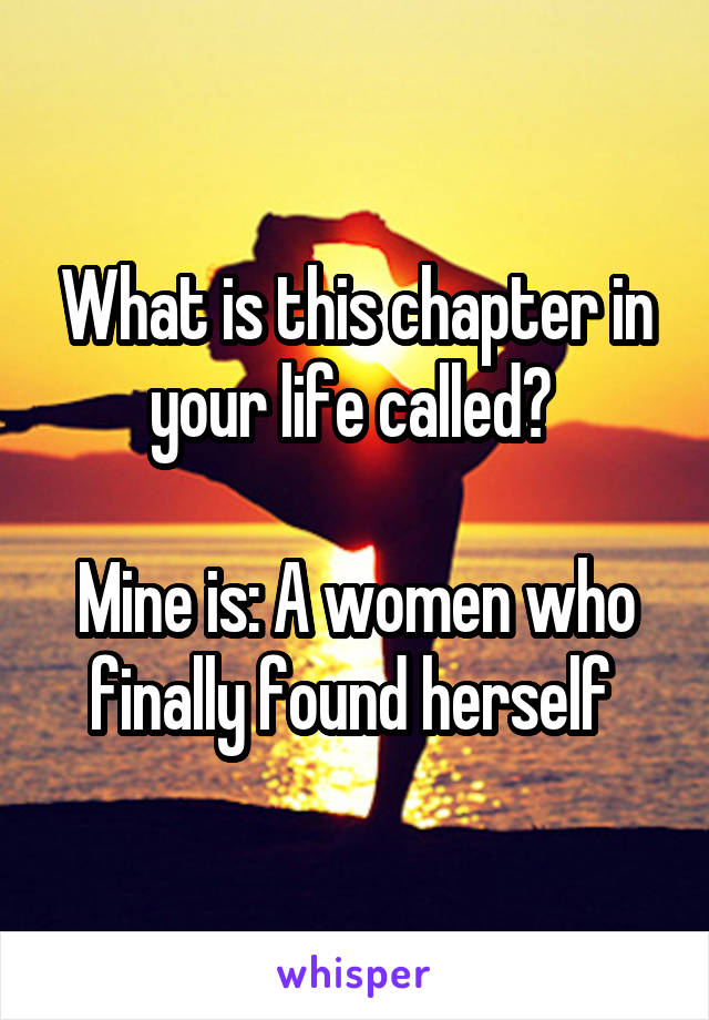 What is this chapter in your life called?   Mine is: A women who finally found herself
