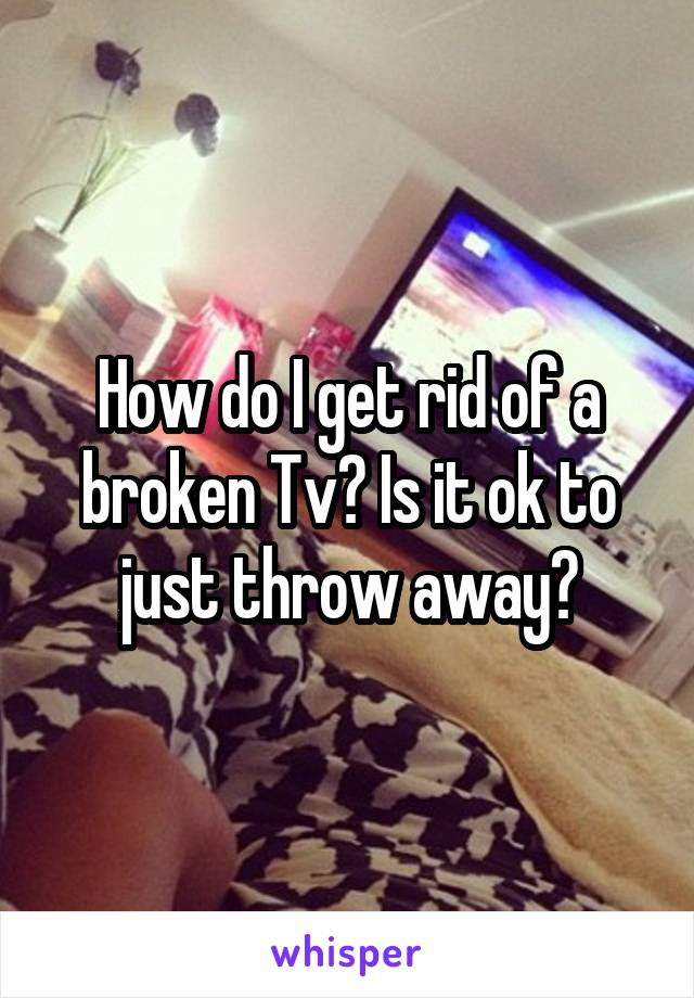 How do I get rid of a broken Tv? Is it ok to just throw away?