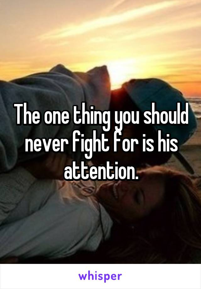 The one thing you should never fight for is his attention.