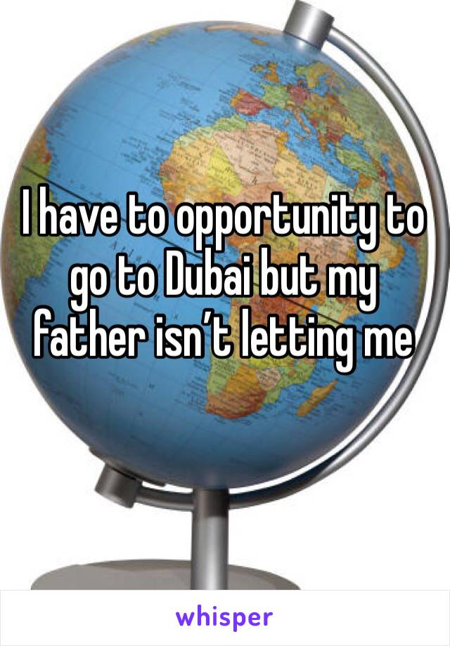 I have to opportunity to go to Dubai but my father isn't letting me