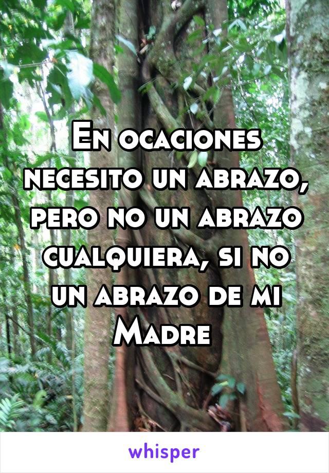En ocaciones necesito un abrazo, pero no un abrazo cualquiera, si no un abrazo de mi Madre