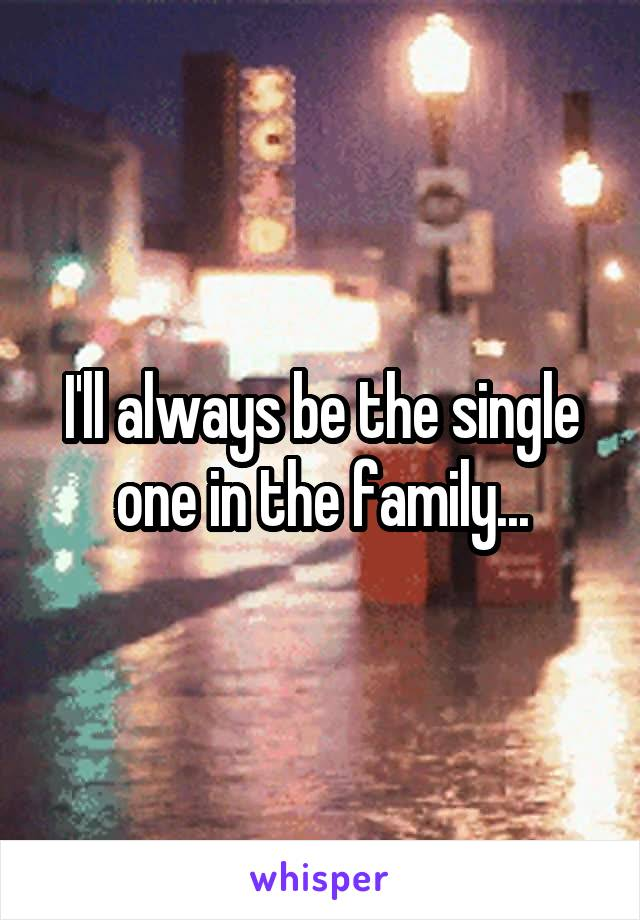 I'll always be the single one in the family...