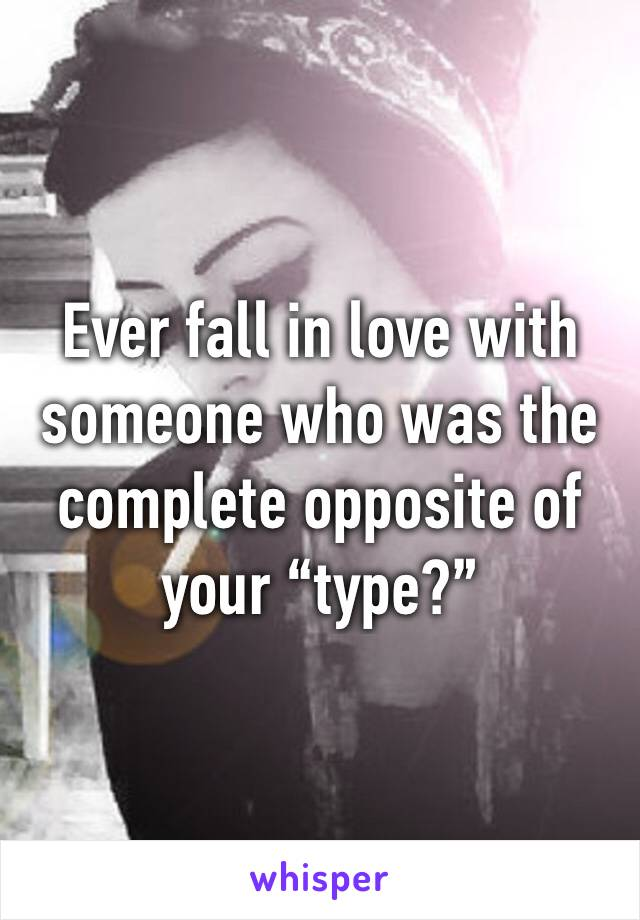 """Ever fall in love with someone who was the complete opposite of your """"type?"""""""