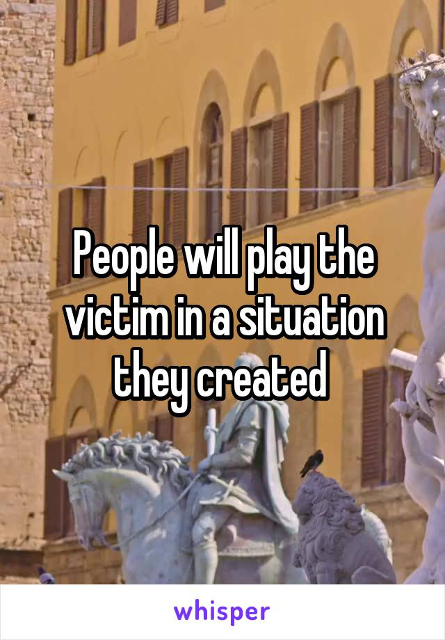 People will play the victim in a situation they created