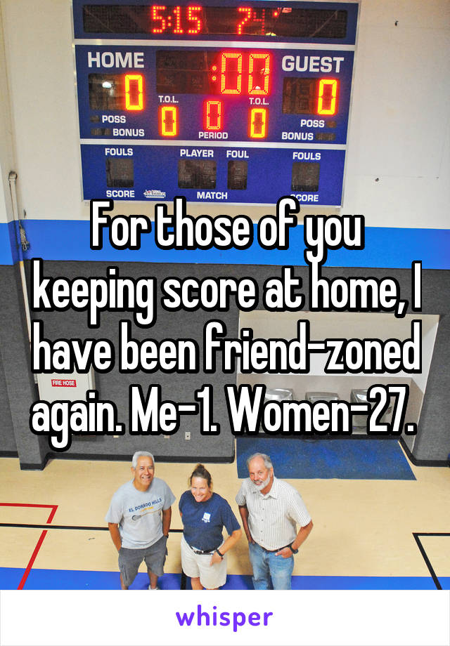 For those of you keeping score at home, I have been friend-zoned again. Me-1. Women-27.