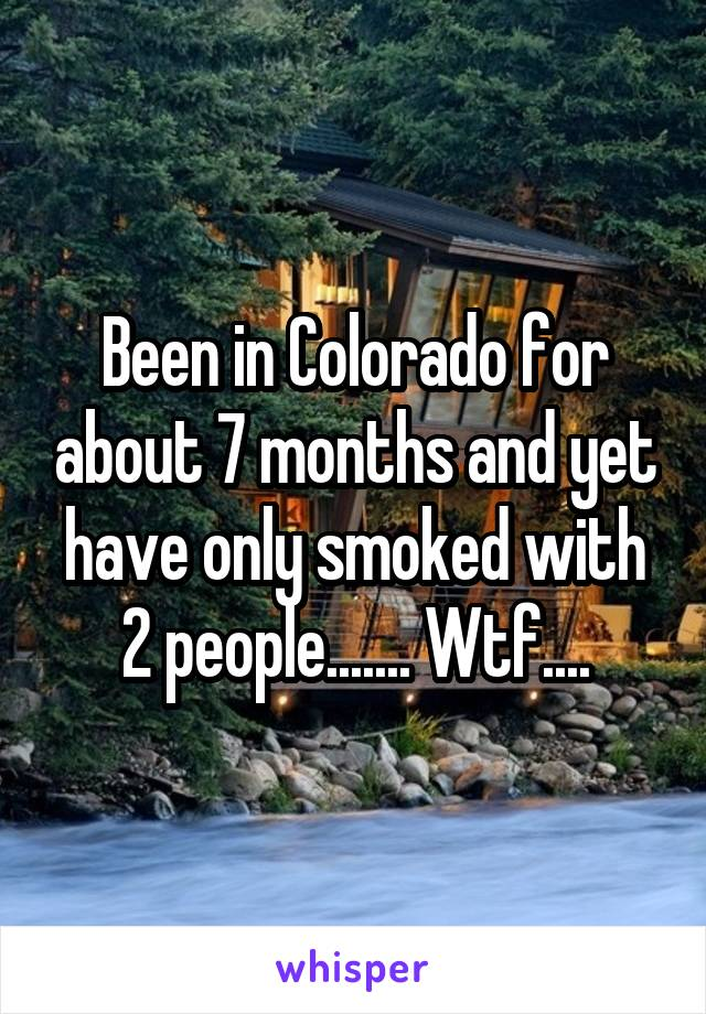Been in Colorado for about 7 months and yet have only smoked with 2 people....... Wtf....