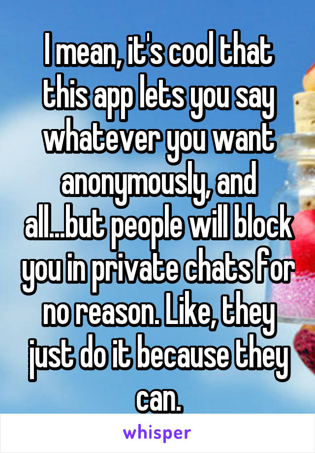I mean, it's cool that this app lets you say whatever you want anonymously, and all...but people will block you in private chats for no reason. Like, they just do it because they can.