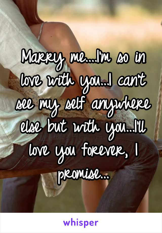 Marry me....I'm so in love with you...I can't see my self anywhere else but with you...I'll love you forever, I promise...