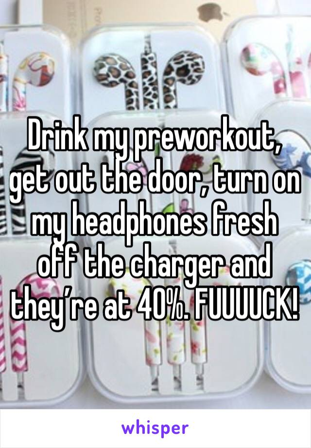 Drink my preworkout, get out the door, turn on my headphones fresh off the charger and they're at 40%. FUUUUCK!
