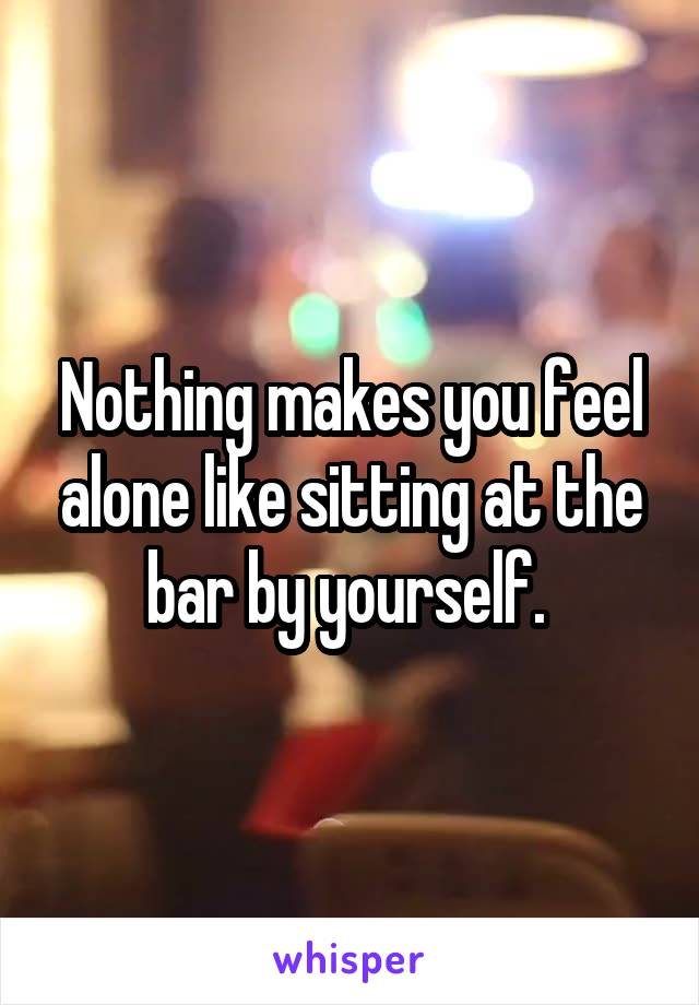 Nothing makes you feel alone like sitting at the bar by yourself.