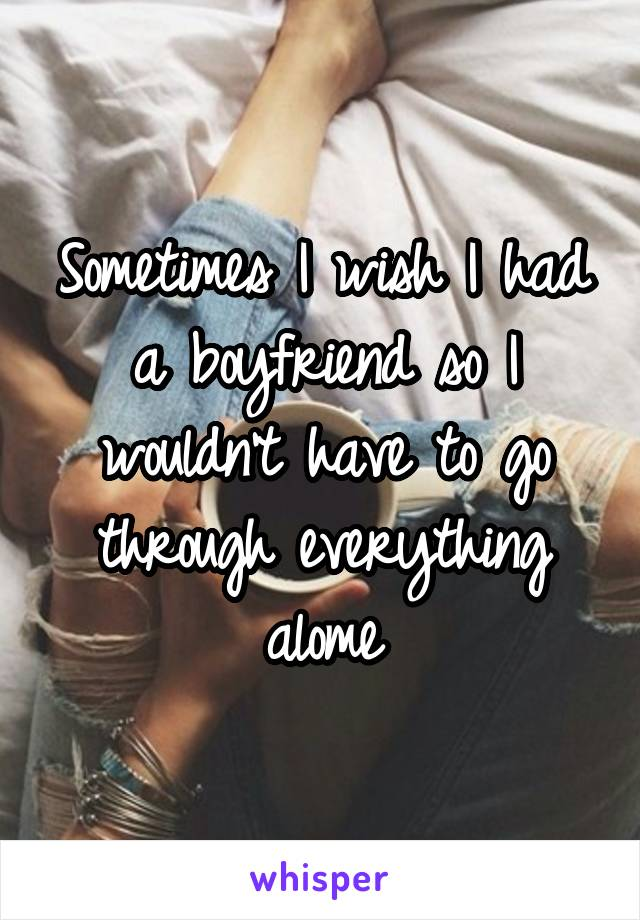 Sometimes I wish I had a boyfriend so I wouldn't have to go through everything alome