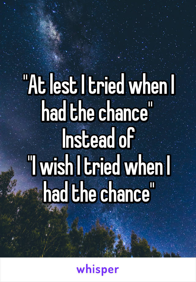 """""""At lest I tried when I had the chance""""  Instead of """"I wish I tried when I had the chance"""""""