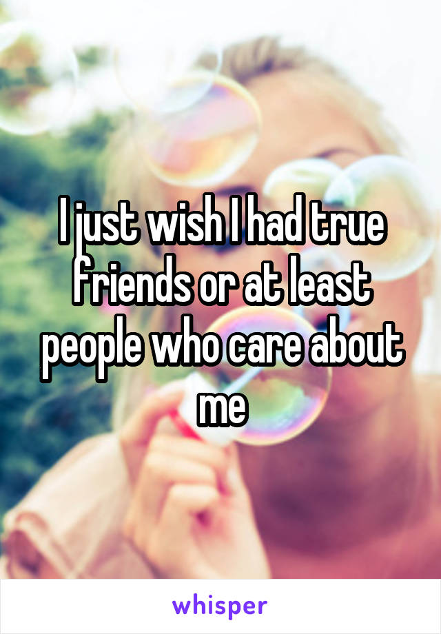 I just wish I had true friends or at least people who care about me