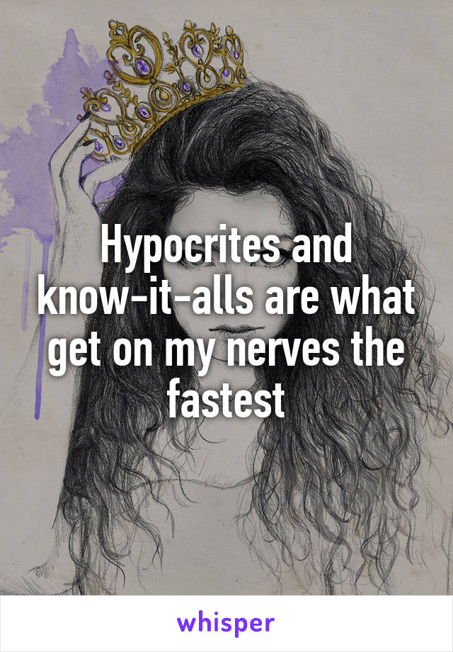 Hypocrites and know-it-alls are what get on my nerves the fastest