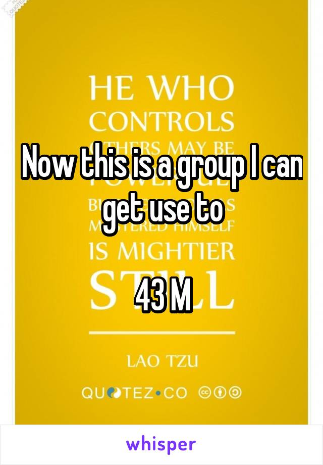 Now this is a group I can get use to  43 M