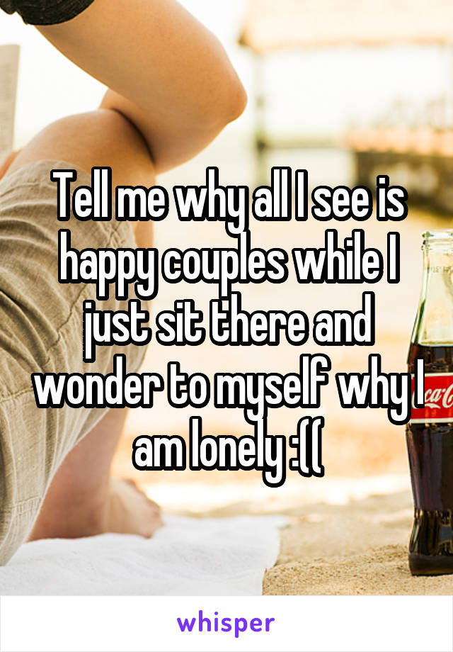 Tell me why all I see is happy couples while I just sit there and wonder to myself why I am lonely :((