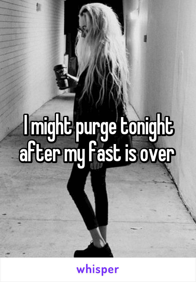I might purge tonight after my fast is over