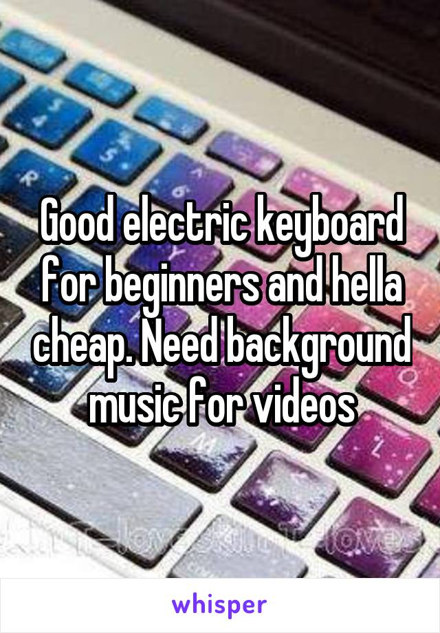 Good electric keyboard for beginners and hella cheap. Need background music for videos