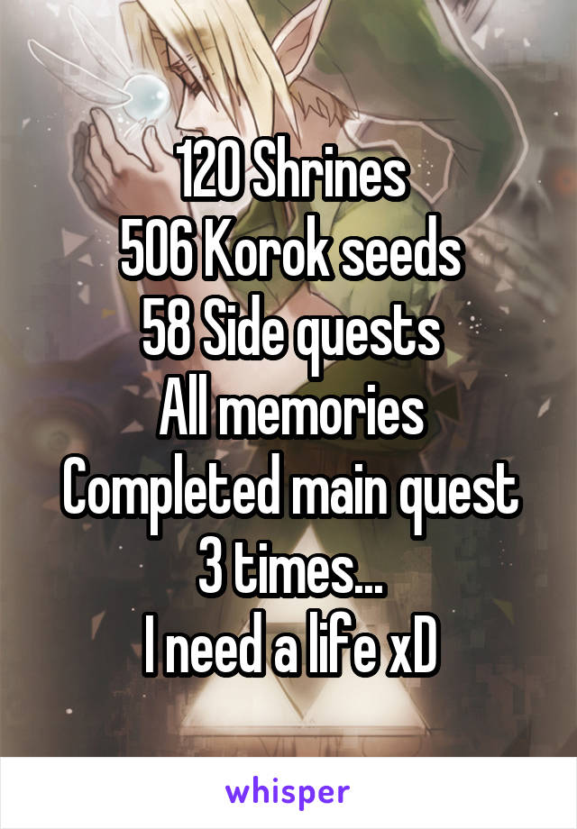 120 Shrines 506 Korok seeds 58 Side quests All memories Completed main quest 3 times... I need a life xD