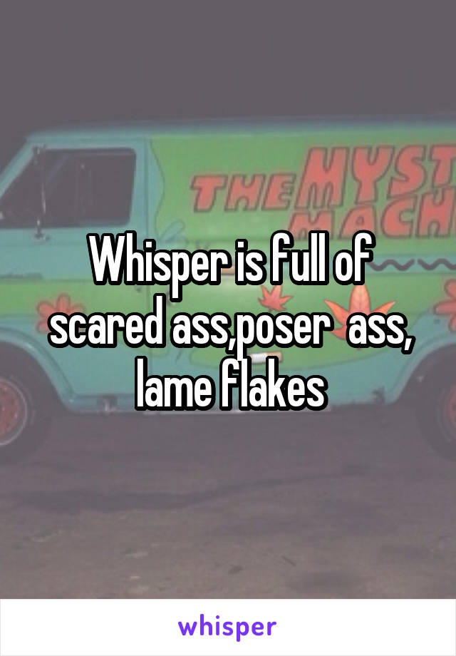 Whisper is full of scared ass,poser  ass, lame flakes