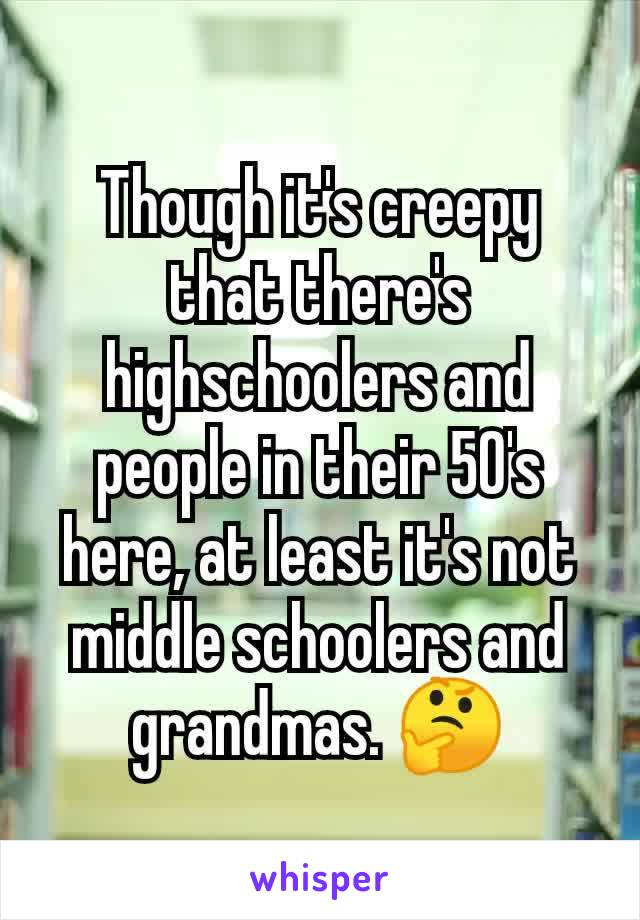 Though it's creepy that there's highschoolers and people in their 50's here, at least it's not middle schoolers and grandmas. 🤔