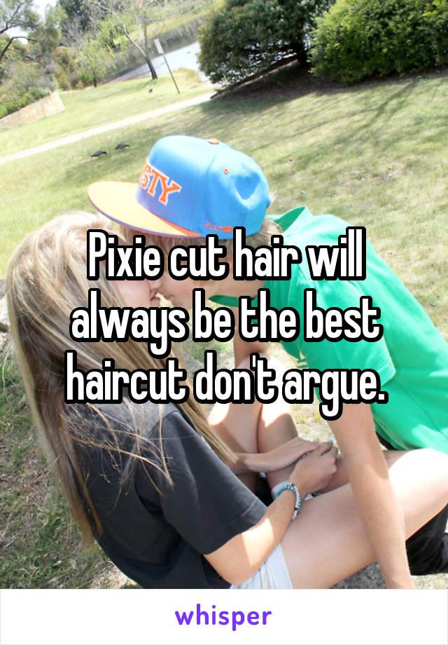 Pixie cut hair will always be the best haircut don't argue.