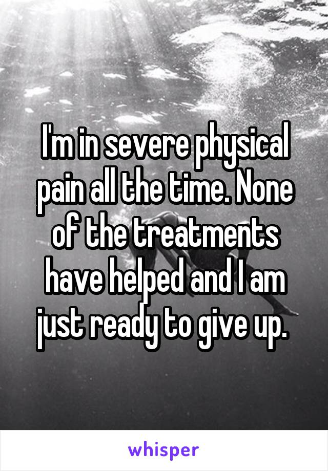 I'm in severe physical pain all the time. None of the treatments have helped and I am just ready to give up.