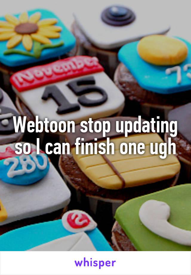 Webtoon stop updating so I can finish one ugh