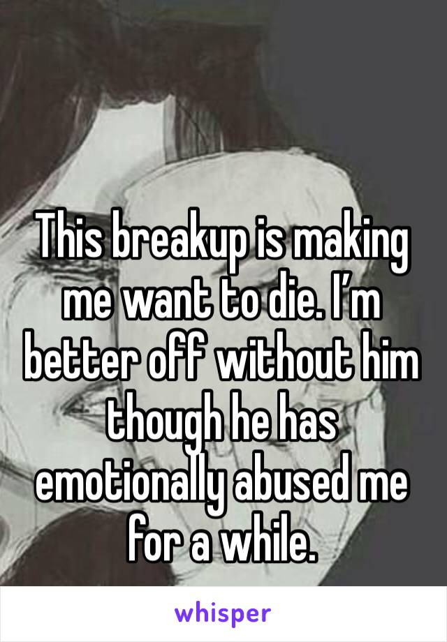 This breakup is making me want to die. I'm better off without him though he has emotionally abused me for a while.
