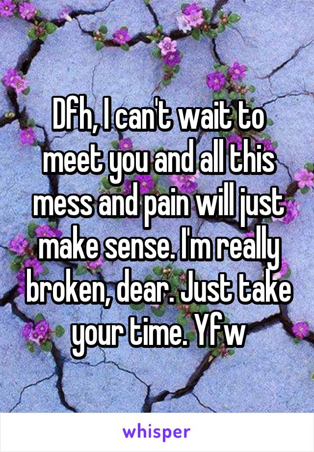 Dfh, I can't wait to meet you and all this mess and pain will just make sense. I'm really broken, dear. Just take your time. Yfw