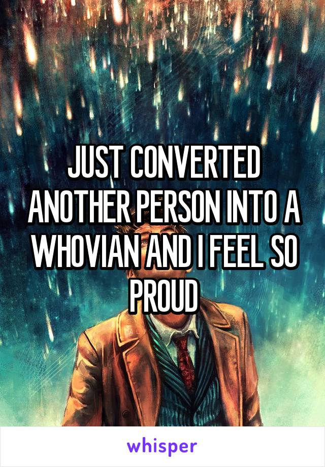 JUST CONVERTED ANOTHER PERSON INTO A WHOVIAN AND I FEEL SO PROUD