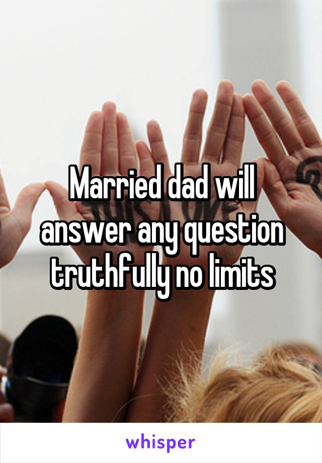 Married dad will answer any question truthfully no limits